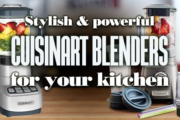 Stylish and Powerful Cuisinart Blenders for your Kitchen
