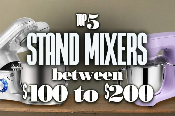 Top 5 Stand Mixer between 100 USD to 200 USD